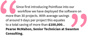 Since first introducing Pointfuse into our workflow we have deployed the software on more than 30 projects. With average savings of around 9 days per project this equates to a total saving of more than £100,000 Pearse McMahon, Senior Technician at Swanton Consulting.
